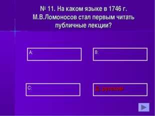 А: В: Д: русском С: № 11. На каком языке в 1746 г. М.В.Ломоносов стал первым