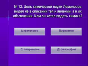 № 12. Цель химической науки Ломоносов видел не в описании тел и явлений, а в