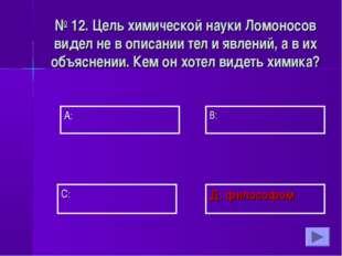 А: В: Д: философом С: № 12. Цель химической науки Ломоносов видел не в описан
