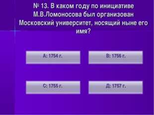 № 13. В каком году по инициативе М.В.Ломоносова был организован Московский ун