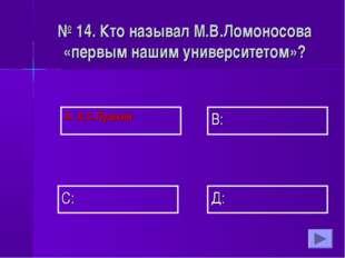 А: А.С.Пушкин В: Д: С: № 14. Кто называл М.В.Ломоносова «первым нашим универс