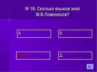 А: В: Д: С: 10 № 16. Сколько языков знал М.В.Ломоносов?