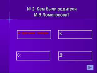А: крестьяне - поморы В: Д: С: № 2. Кем были родители М.В.Ломоносова?