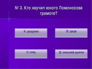 № 3. Кто научил юного Ломоносова грамоте?