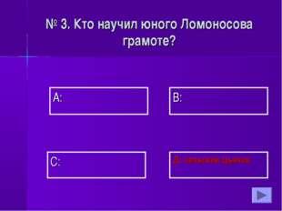 А: В: Д: сельский дьячок С: № 3. Кто научил юного Ломоносова грамоте?