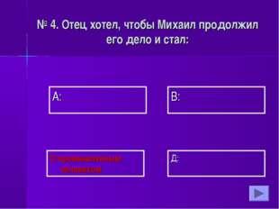 А: В: Д: С:промышленным человеком № 4. Отец хотел, чтобы Михаил продолжил его