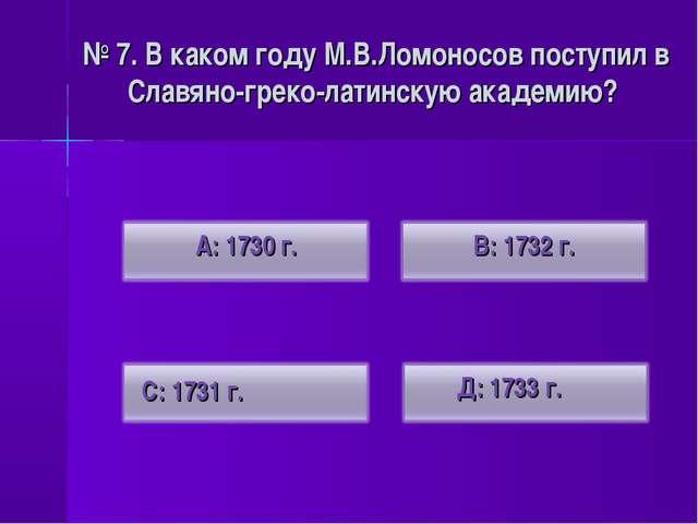 № 7. В каком году М.В.Ломоносов поступил в Славяно-греко-латинскую академию?