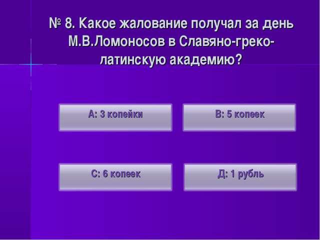 № 8. Какое жалование получал за день М.В.Ломоносов в Славяно-греко-латинскую...