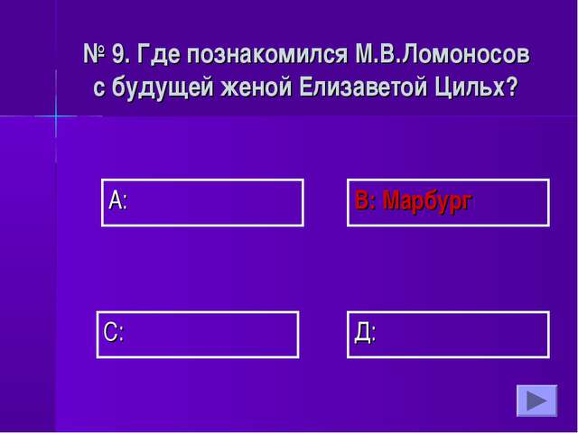 А: В: Марбург Д: С: № 9. Где познакомился М.В.Ломоносов с будущей женой Елиза...