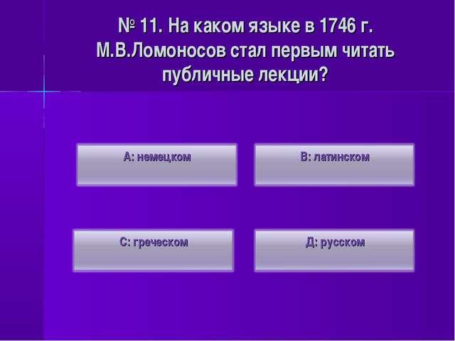 № 11. На каком языке в 1746 г. М.В.Ломоносов стал первым читать публичные лек...