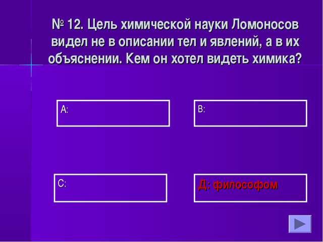 А: В: Д: философом С: № 12. Цель химической науки Ломоносов видел не в описан...