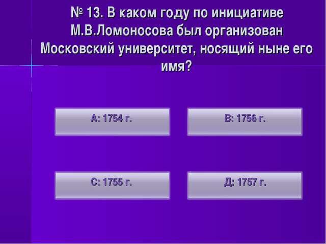 № 13. В каком году по инициативе М.В.Ломоносова был организован Московский ун...