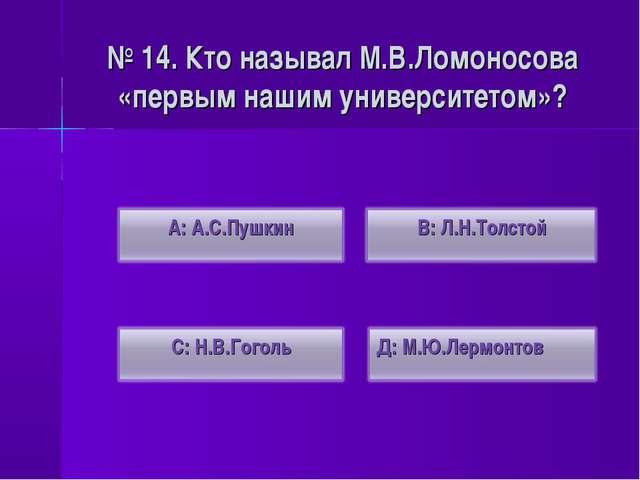 № 14. Кто называл М.В.Ломоносова «первым нашим университетом»?