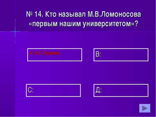 А: А.С.Пушкин В: Д: С: № 14. Кто называл М.В.Ломоносова «первым нашим универс...