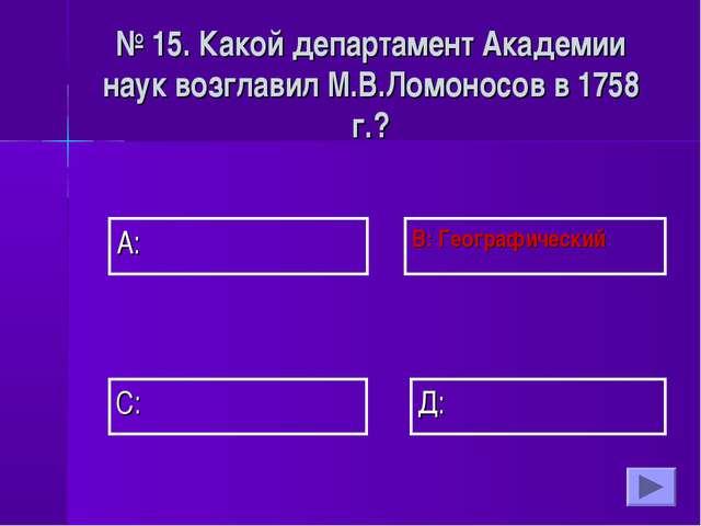 А: В: Географический Д: С: № 15. Какой департамент Академии наук возглавил М....