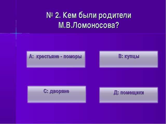 № 2. Кем были родители М.В.Ломоносова?