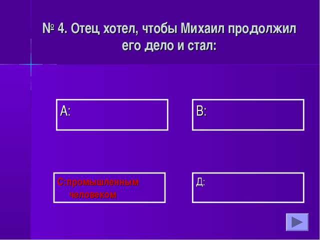 А: В: Д: С:промышленным человеком № 4. Отец хотел, чтобы Михаил продолжил его...