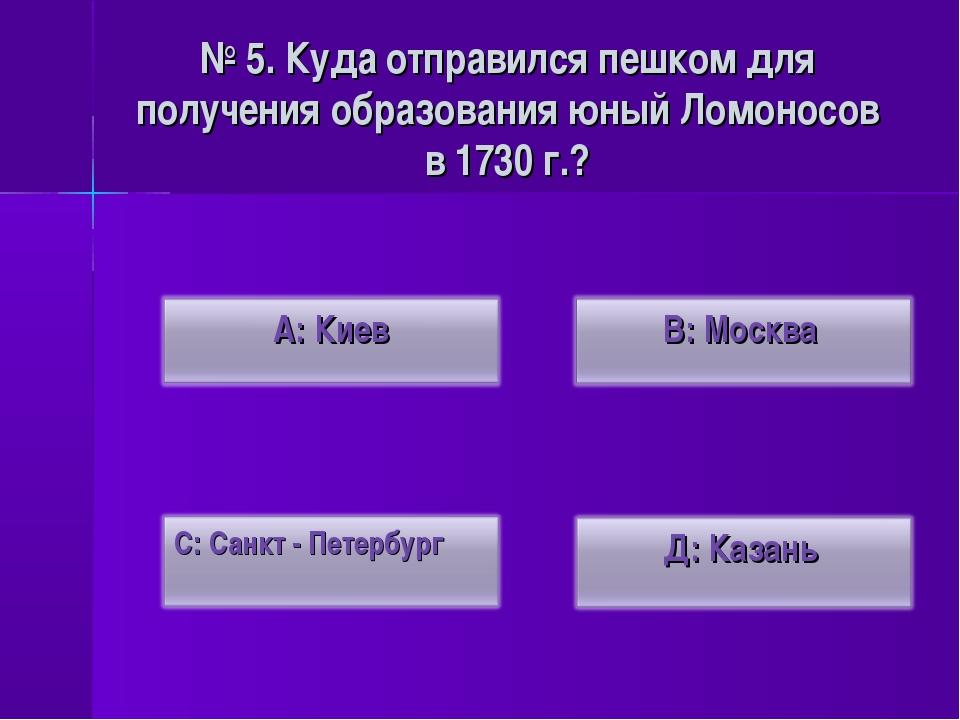 № 5. Куда отправился пешком для получения образования юный Ломоносов в 1730 г.?