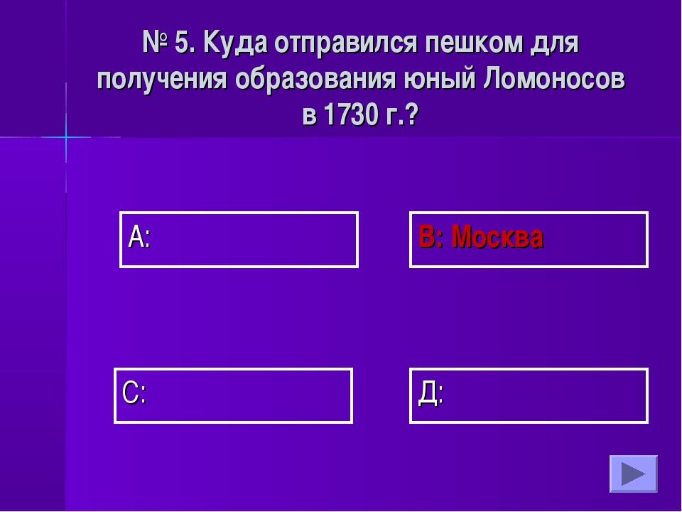 А: В: Москва Д: С: № 5. Куда отправился пешком для получения образования юный...
