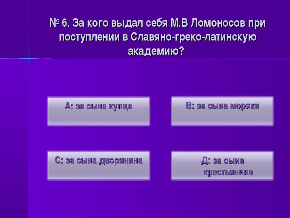 № 6. За кого выдал себя М.В Ломоносов при поступлении в Славяно-греко-латинск...