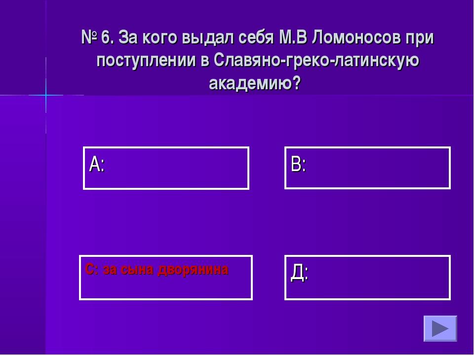 А: В: Д: С: за сына дворянина № 6. За кого выдал себя М.В Ломоносов при посту...