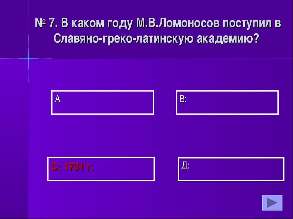 А: В:  Д: С: 1731 г. № 7. В каком году М.В.Ломоносов поступил в Славяно-г...