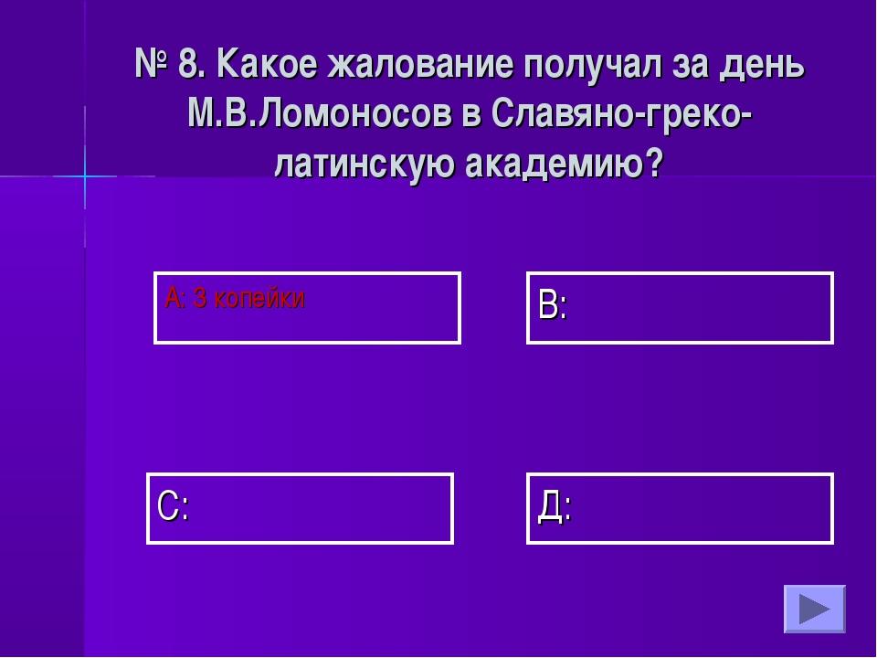 А: 3 копейки В: Д: С: № 8. Какое жалование получал за день М.В.Ломоносов в Сл...