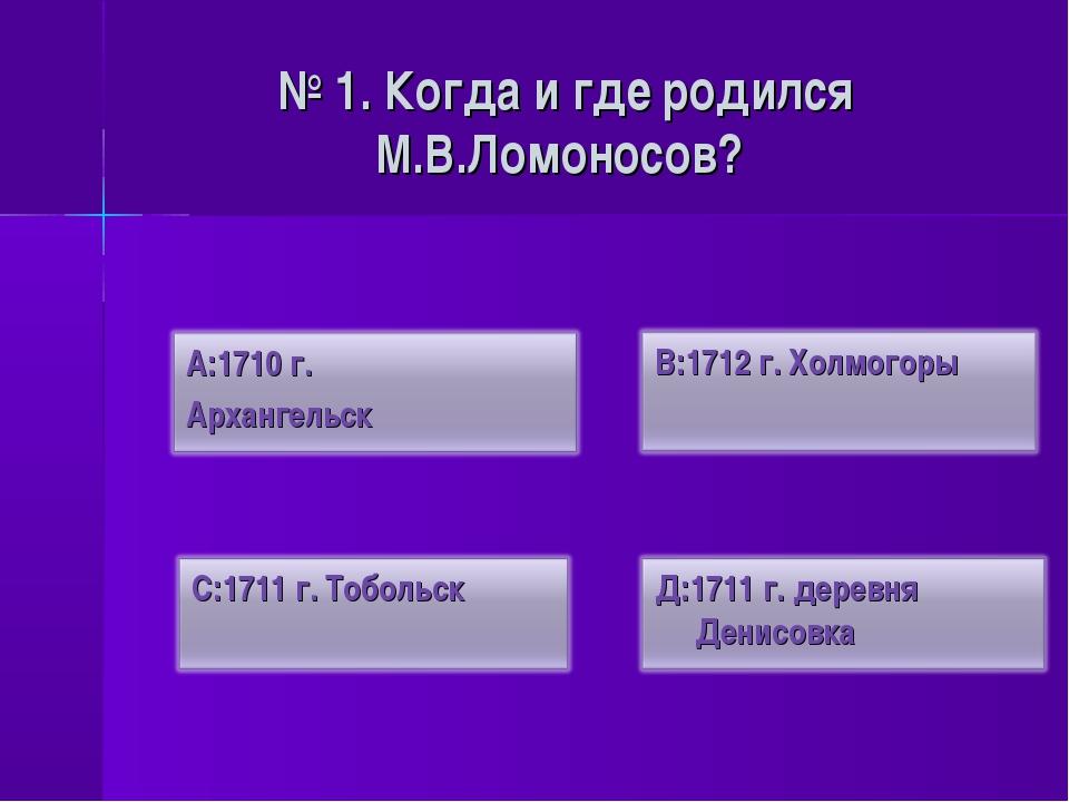 № 1. Когда и где родился М.В.Ломоносов?