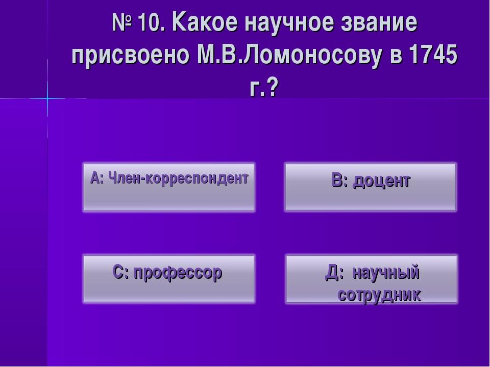 № 10. Какое научное звание присвоено М.В.Ломоносову в 1745 г.?