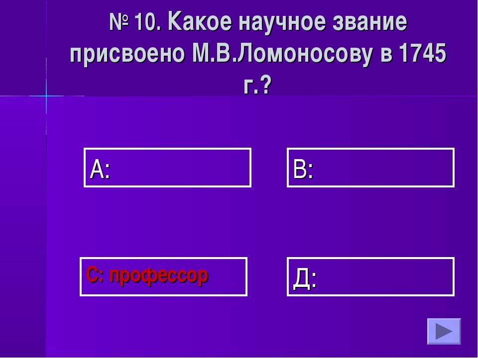 А: В: Д: С: профессор № 10. Какое научное звание присвоено М.В.Ломоносову в 1...