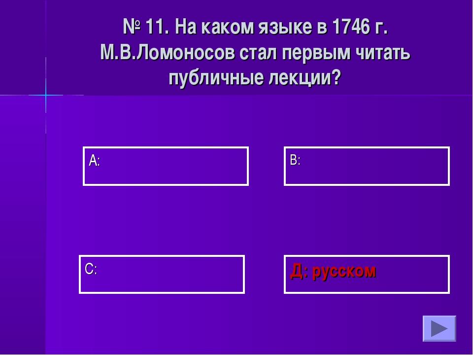 А: В: Д: русском С: № 11. На каком языке в 1746 г. М.В.Ломоносов стал первым...