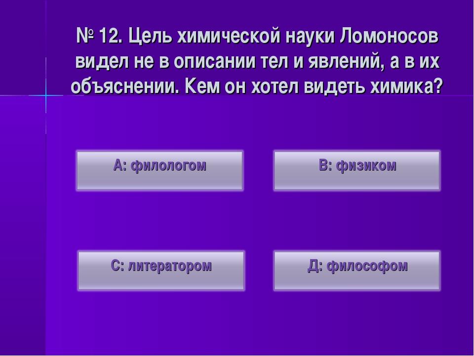 № 12. Цель химической науки Ломоносов видел не в описании тел и явлений, а в...