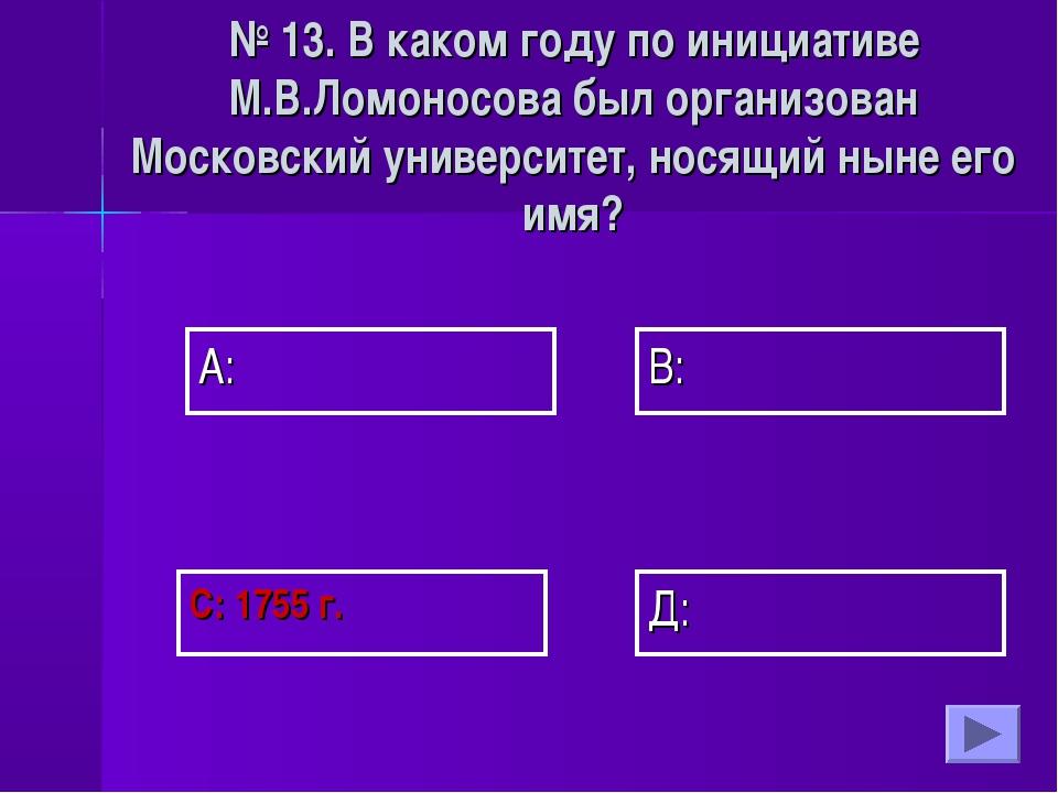 А: В: Д: С: 1755 г. № 13. В каком году по инициативе М.В.Ломоносова был орган...