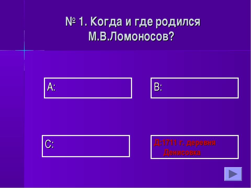 А: В: Д:1711 г. деревня Денисовка С: № 1. Когда и где родился М.В.Ломоносов?