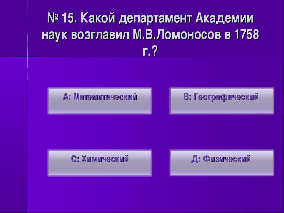 № 15. Какой департамент Академии наук возглавил М.В.Ломоносов в 1758 г.?