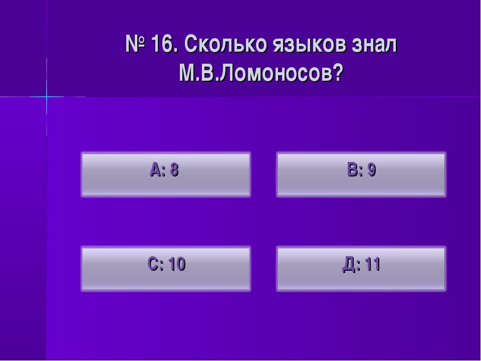 № 16. Сколько языков знал М.В.Ломоносов?