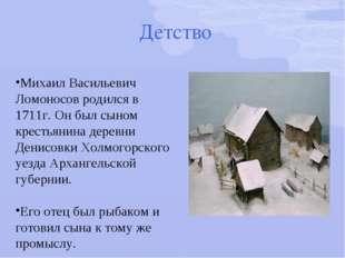Детство Михаил Васильевич Ломоносов родился в 1711г. Он был сыном крестьянин
