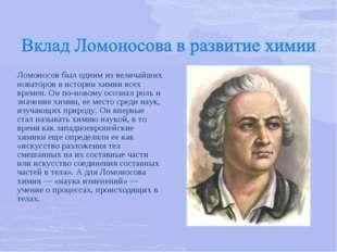 Ломоносов был одним из величайших новаторов в истории химии всех времен. Он