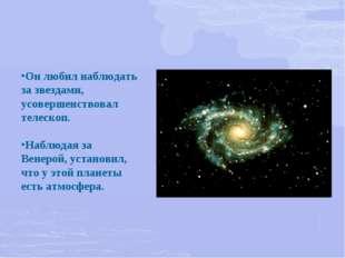 Он любил наблюдать за звездами, усовершенствовал телескоп. Наблюдая за Венеро