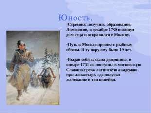 Юность. Стремясь получить образование, Ломоносов, в декабре 1730 покинул дом