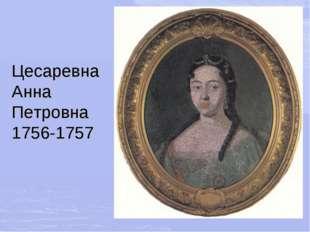 Цесаревна Анна Петровна 1756-1757