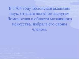 В 1764 году Болонская академия наук, отдавая должное заслугам Ломоносова в об