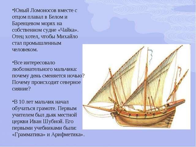 Юный Ломоносов вместе с отцом плавал в Белом и Баренцевом морях на собственно...