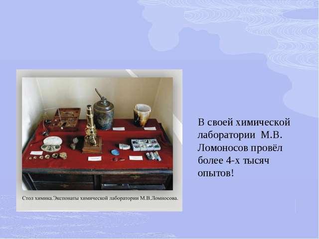 В своей химической лаборатории М.В. Ломоносов провёл более 4-х тысяч опытов!