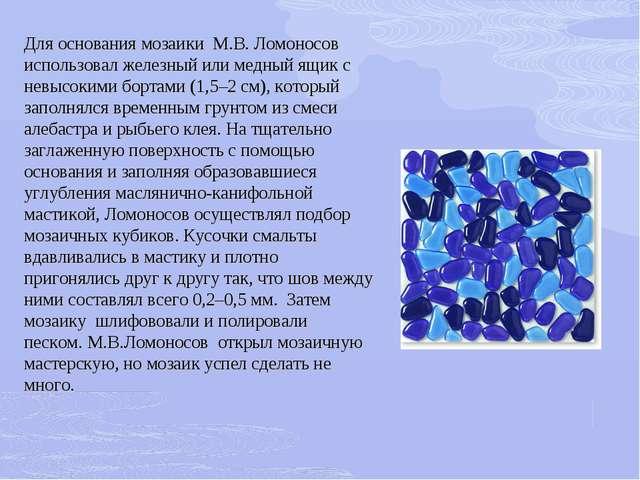 Для основания мозаики М.В. Ломоносов использовал железный или медный ящик с н...
