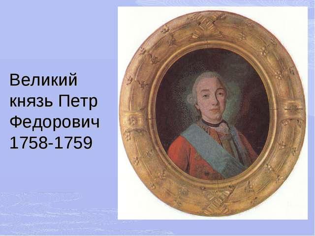 Великий князь Петр Федорович 1758-1759