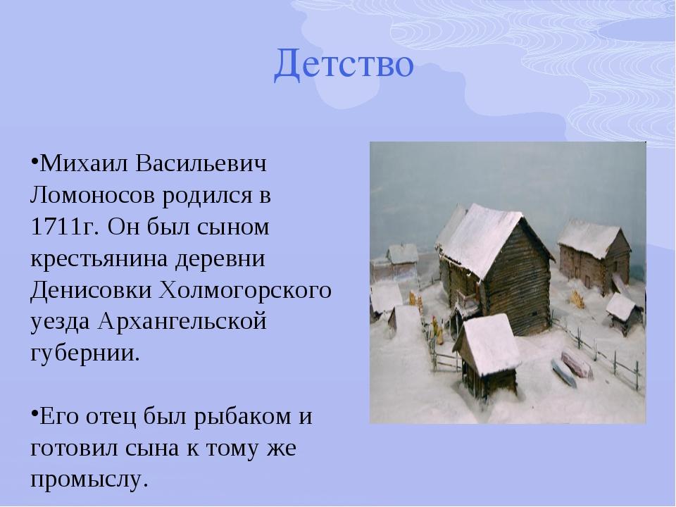 Детство Михаил Васильевич Ломоносов родился в 1711г. Он был сыном крестьянин...