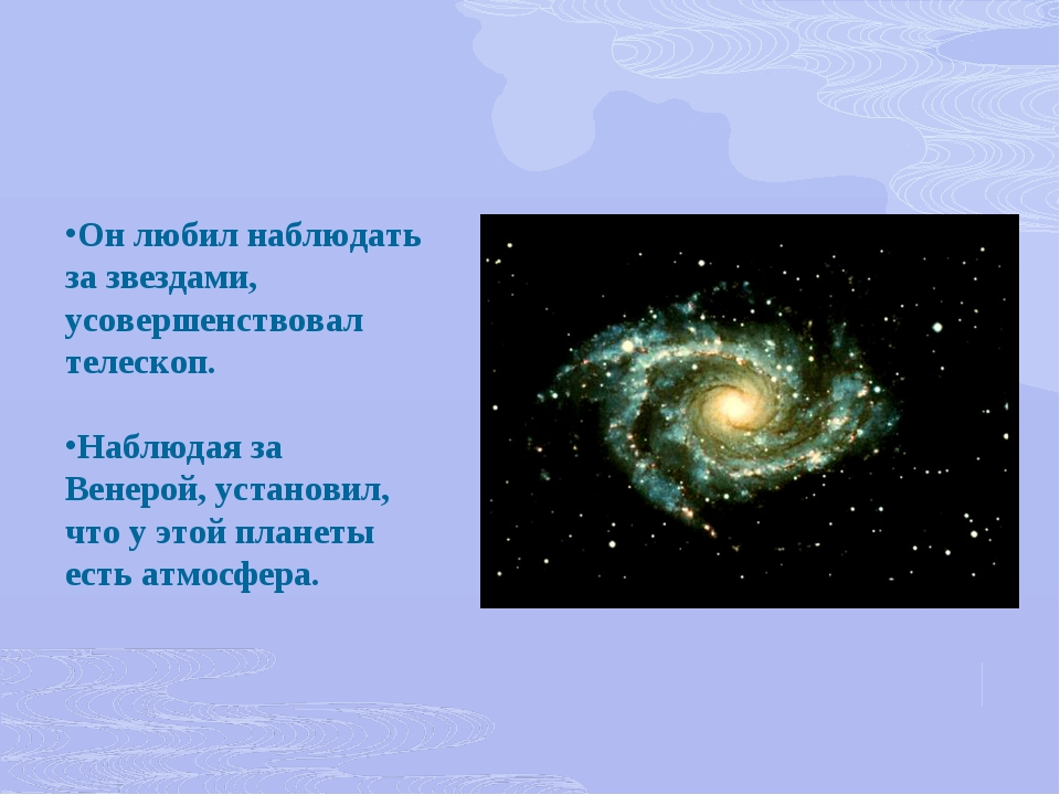 Он любил наблюдать за звездами, усовершенствовал телескоп. Наблюдая за Венеро...