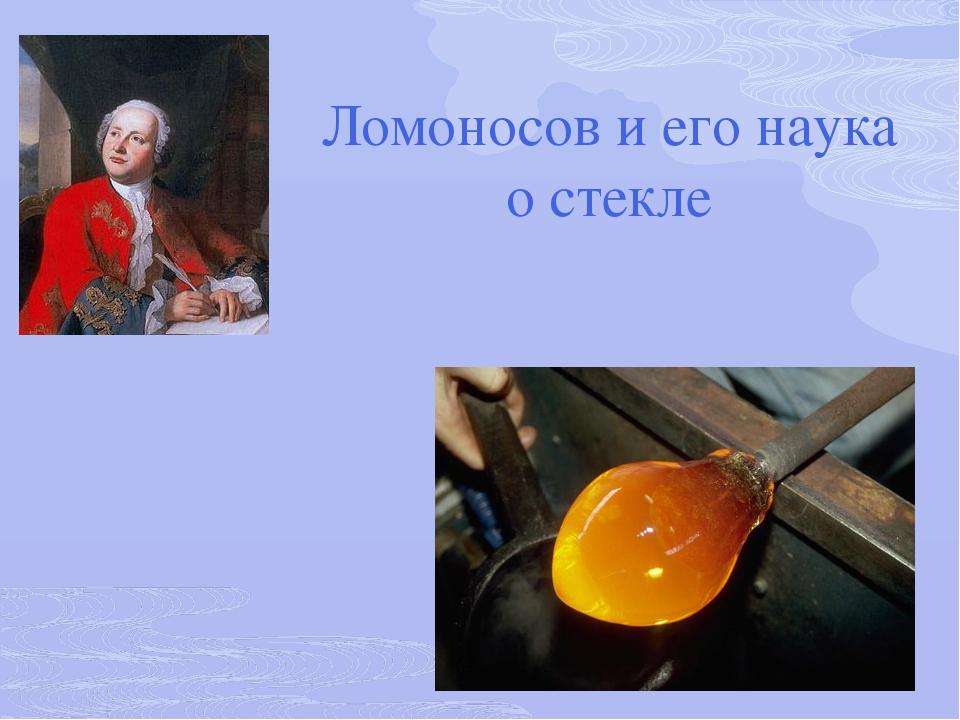 Ломоносов и его наука о стекле