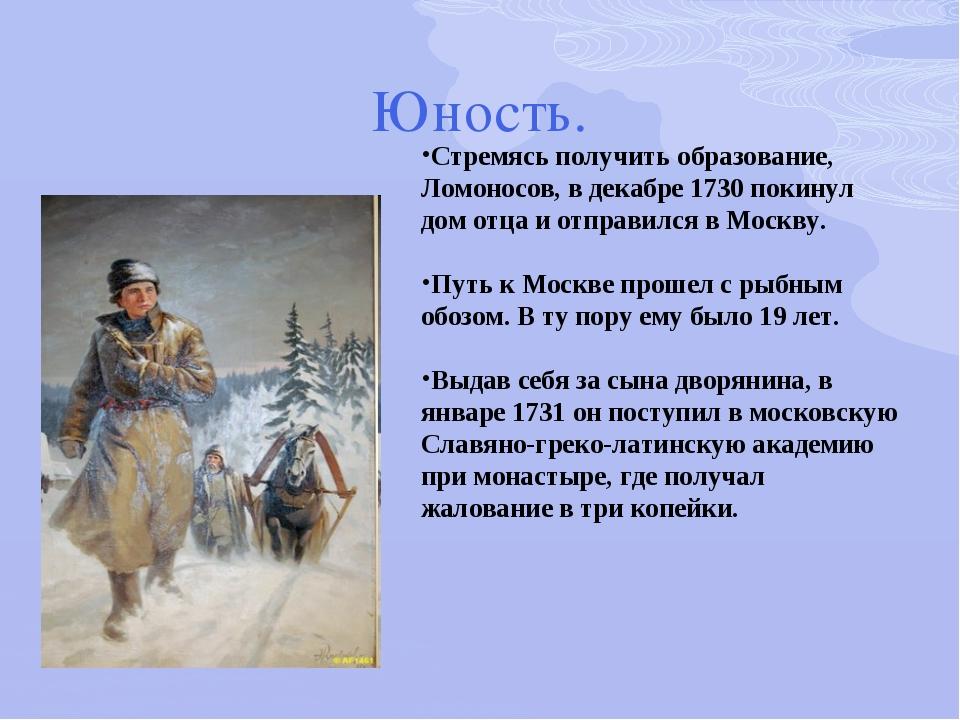 Юность. Стремясь получить образование, Ломоносов, в декабре 1730 покинул дом...